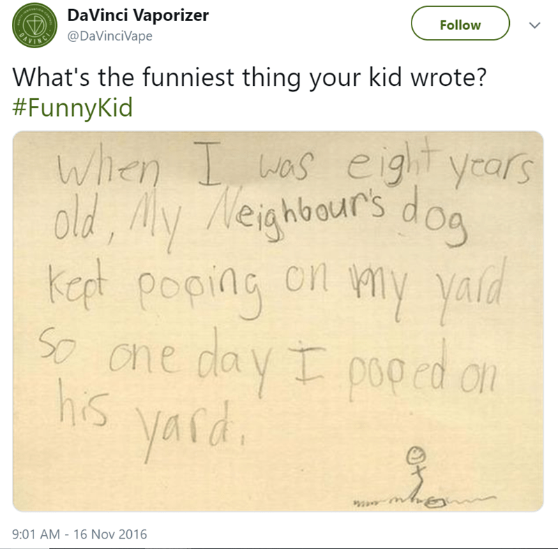 Text - DaVinci Vaporizer Follow ANING@DaVinciVape What's the funniest thing your kid wrote? #FunnyKid When L was eig yrars Nei old, A iahbours doa kept poping cn my yald S Cne day I poped au y pooed o hs yaid yard 9:01 AM 16 Nov 2016