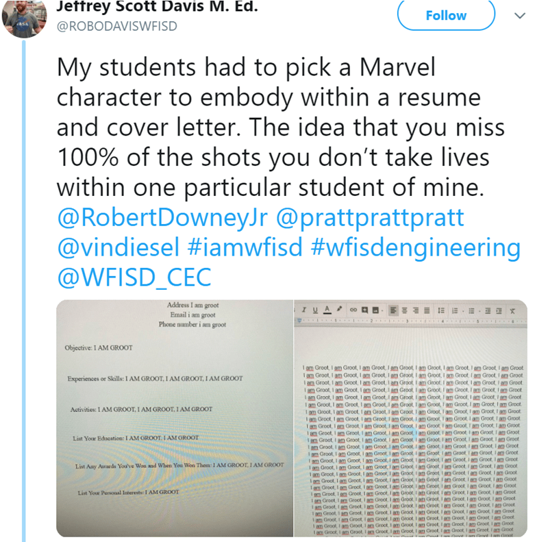Text - Jeftrey Scott Davis M. Ed. Follow @ROBODAVISWFISD My students had to pick a Marvel character to embody within a resume and cover letter. The idea that you miss 100% of the shots you don't take lives within one particular student of mine. @RobertDowneyJr @prattprattpratt @vindiesel #iamwfisd #wfisdengineering @WFISD_CEC Address I am groot I u A Email i am groot Phone number i am groot 2 I 3 5 Objective: I AM GROOT I am Groot, I am Groot, I am Groot,I am Groot, I am Groot, I am Groot, I am