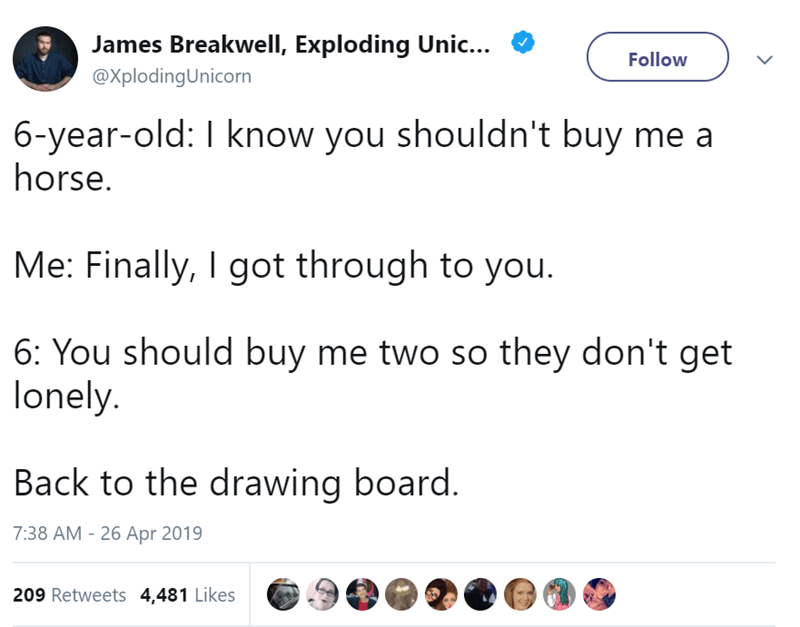 Text - James BreakwellI, Exploding Uni.. Follow @XplodingUnicorn 6-year-old: I know you shouldn't buy me a horse. Me: Finally, I got through to you. 6: You should buy me two so they don't get lonely. Back to the drawing board. 7:38 AM 26 Apr 2019 209 Retweets 4,481 Likes