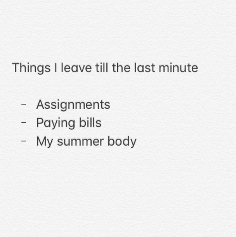 Text - Things I leave till the last minute Assignments Paying bills My summer body