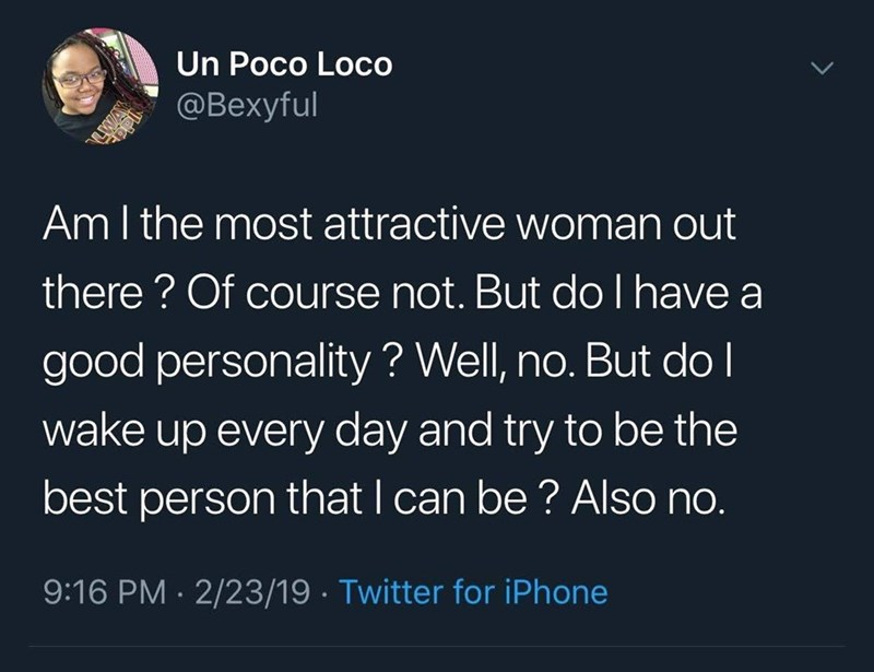 "Funny tweet that reads, ""Am I the most attractive woman out there? Of course not. But do I have a good personality? Well, no but do I wake up every day and try to be the best person that I can be? Also no"""