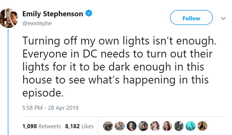 Text - Emily Stephenson Follow @ewstephe Turning off my own lights isn't enough. Everyone in DC needs to turn out their lights for it to be dark enough in this house to see what's happening in this episode. 5:58 PM - 28 Apr 2019 1,098 Retweets 8,182 Likes