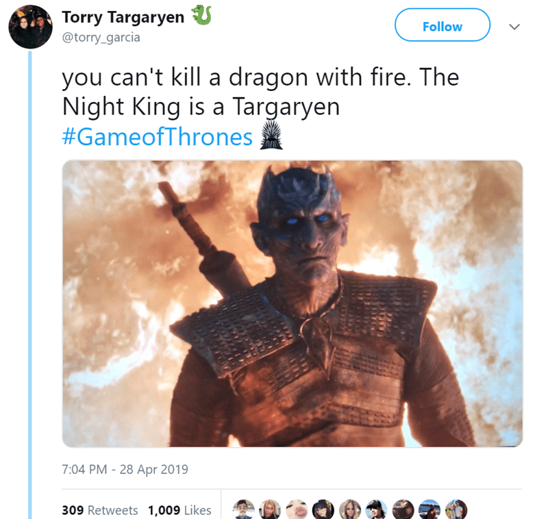 Text - Torry Targaryen U Follow @torry_garcia you can't kill a dragon with fire. The Night King is a Targaryen #GameofThrones 7:04 PM 28 Apr 2019 309 Retweets 1,009 Likes