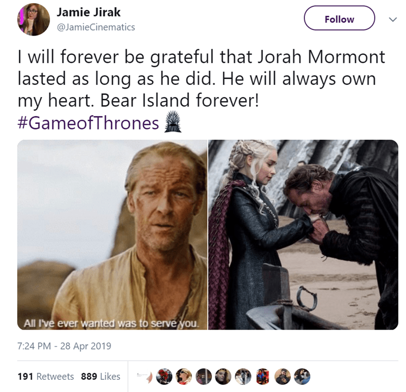 Text - Jamie Jirak Follow @JamieCinematics I will forever be grateful that Jorah Mormont lasted as long as he did. He will always own my heart. Bear Island forever! #GameofThrones All I've ever wanted was to serve you 7:24 PM 28 Apr 2019 191 Retweets 889 Likes