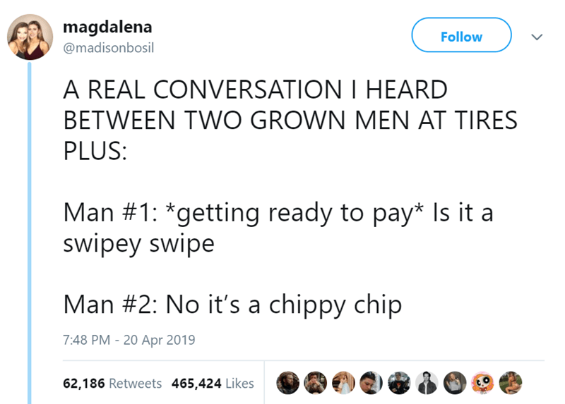 twitter post A REAL CONVERSATION I HEARD BETWEEN TWO GROWN MEN AT TIRES PLUS: Man #1: *getting ready to pay* Is it a swipey swipe Man #2: No it's a chippy chip