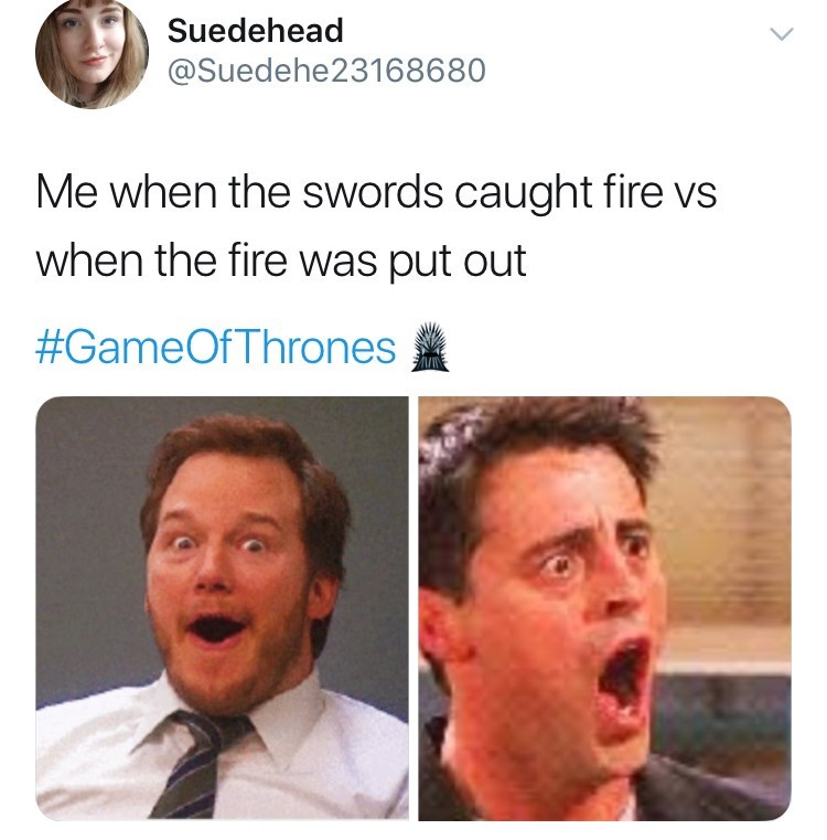 'Game Of Thrones' Season 8 Episode 3 'Battle For Winterfell' - me when the swords caught fire vs when the fire was put out.