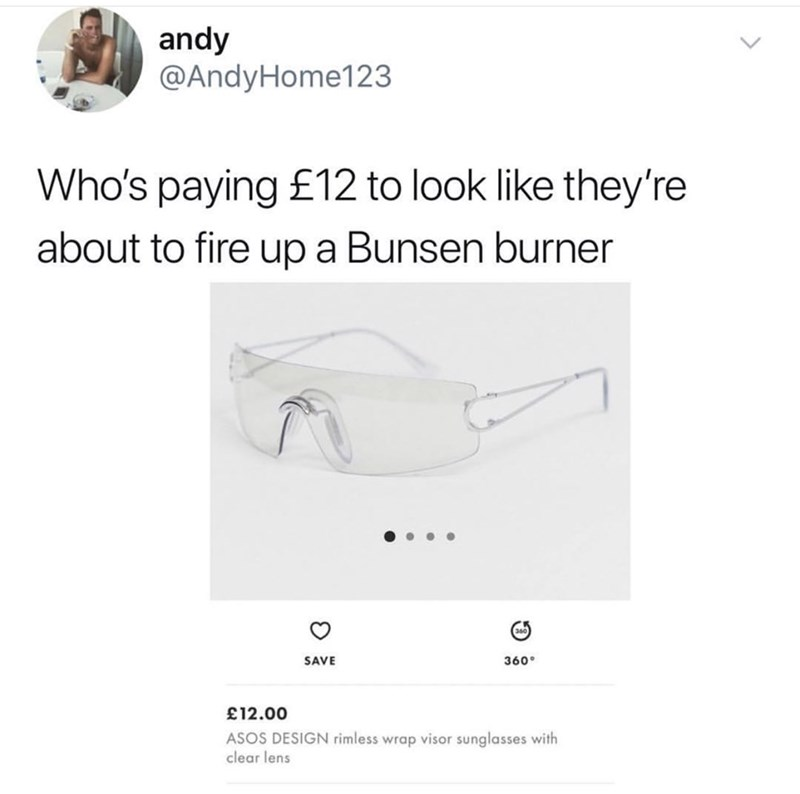 Text - andy @AndyHome123 Who's paying £12 to look like they're about to fire up a Bunsen burner 360 SAVE 12.00 ASOS DESIGN rimless wrap visor sunglasses with clear lens