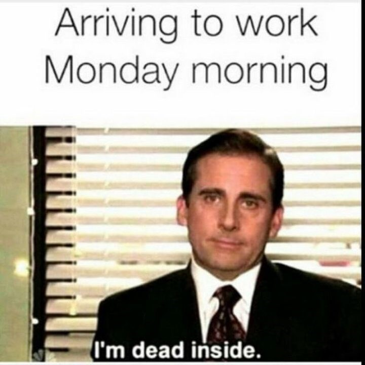 "Caption that reads, ""Arriving to work Monday morning"" above a still of Michael Scott from The Office saying, ""I'm dead inside"""