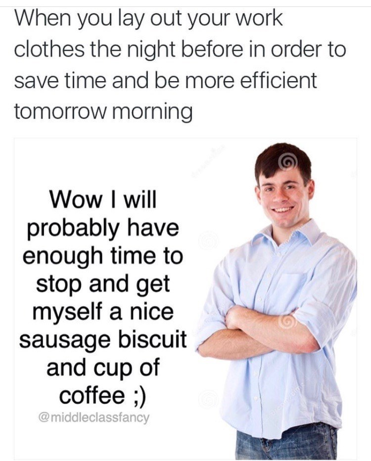 """Caption that reads, """"When you lay out your work clothes the night before in order to save time and be more efficient tomorrow morning"""" above a stock photo of a middle-aged white guy next to text that reads, """"Wow I will probably have enough time to stop and get myself a nice sausage biscuit and cup of coffee ;)"""""""