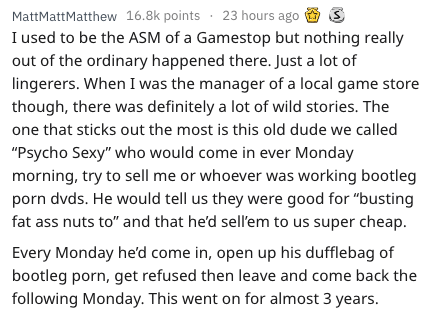 """Text - MattMattMatthew 16.8k points 23 hours ago I used to be the ASM of a Gamestop but nothing really out of the ordinary happened there. Just a lot of lingerers. When I was the manager of a local game store though, there was definitely a lot of wild stories. The one that sticks out the most is this old dude we called """"Psycho Sexy"""" who would come in ever Monday morning, try to sell me or whoever was working bootleg porn dvds. He would tell us they were good for """"busting fat ass nuts to"""" and tha"""