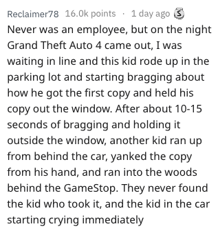 Text - Reclaimer78 16.0k points 1 day ago Never was an employee, but on the night Grand Theft Auto 4 came out, I was waiting in line and this kid rode up in the parking lot and starting bragging about how he got the first copy and held his copy out the window. After about 10-15 seconds of bragging and holding it outside the window, another kid ran up from behind the car, yanked the copy from his hand, and ran into the woods behind the GameStop. They never found the kid who took it, and the kid i