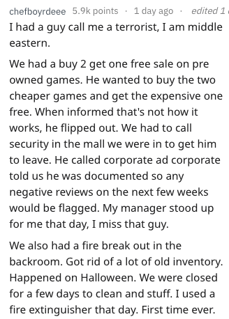 Text - chefboyrdeee 5.9k points 1 day ago I had a guy call me a terrorist, I am middle eastern edited 1 We had a buy 2 get one free sale on pre owned games. He wanted to buy the two cheaper games and get the expensive one free. When informed that's not how it works, he flipped out. We had to call security in the mall we were in to get him to leave. He called corporate ad corporate told us he was documented so any negative reviews on the next few weeks would be flagged. My manager stood up for me