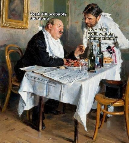 """Table - Yeah I'll probably die alone NO I said will you be dining alone?"""" CLASSICALART MEMES"""