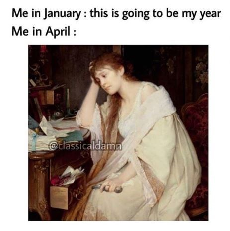 Text - Me in January: this is going to be my year Me in April @classicaldama