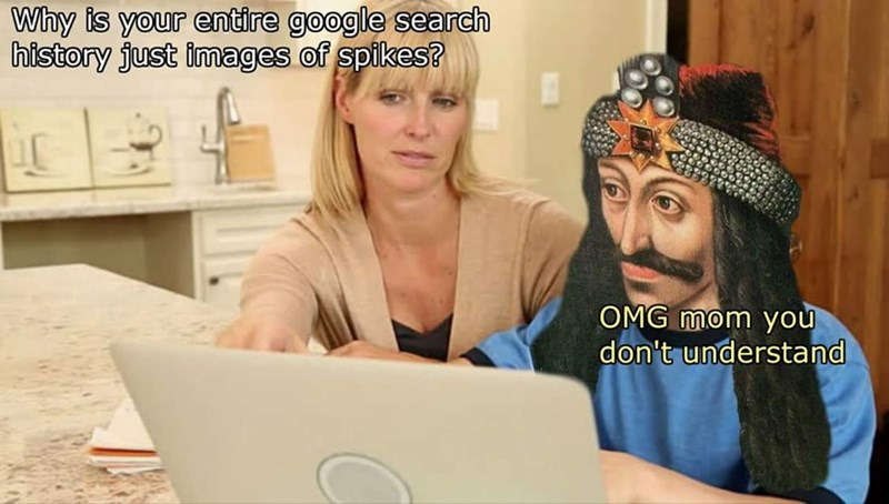 "Funny stock photo of a woman showing someone photoshopped as Vlad the Impaler; woman is saying, ""Why is your entire Google search history just images of spikes?"" Vlad the Impaler replies, ""OMG mom you don't understand"""
