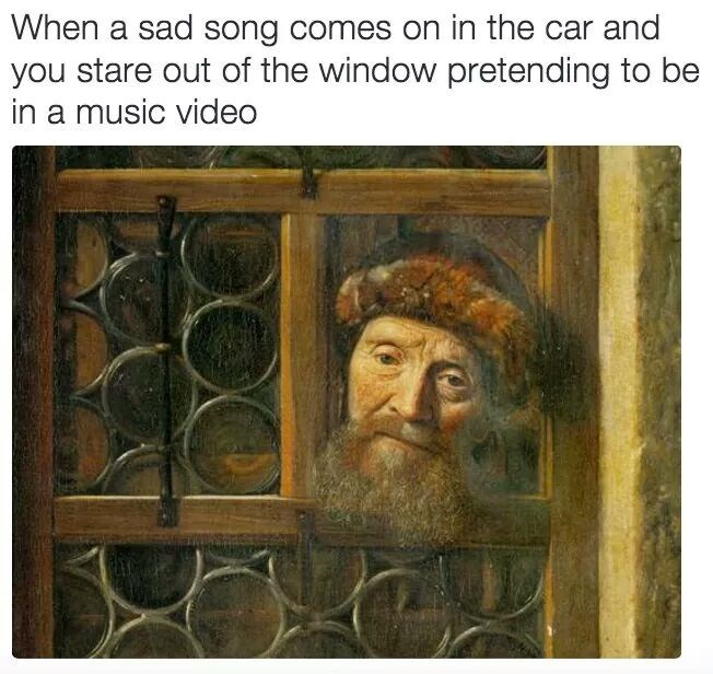 "Caption that reads, ""When a sad song comes on in the car and you stare out of the window pretending to be in a music video"" above a painting of an old guy staring out of the stocks"
