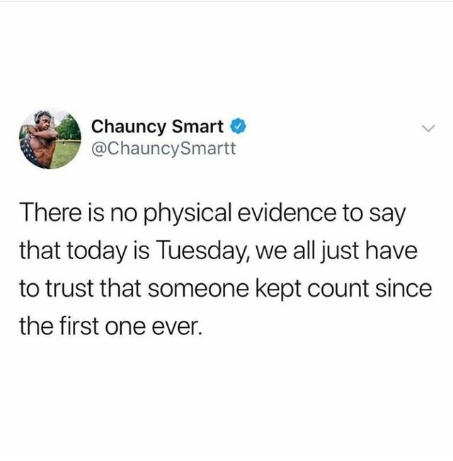 funny joke - Text - Chauncy Smart @ChauncySmartt There is no physical evidence to say that today is Tuesday, we all just have to trust that someone kept count since the first one ever.