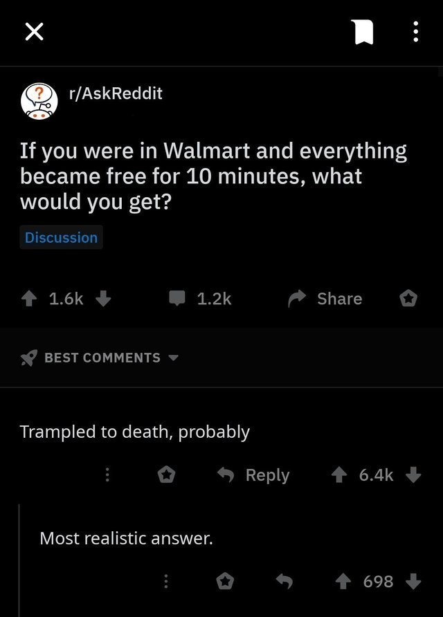 funny joke - Text - X ? r/AskReddit If you were in Walmart and everything became free for 10 minutes, what would you get? Discussion t 1.6k 1.2k Share BEST COMMENTS Trampled to death, probably t 6.4k Reply Most realistic answer. 698