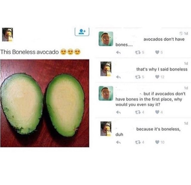 funny joke - Green - 1d avocados don't have bones.... This Boneless avocado 75 1d that's why I said boneless 35 1d but if avocados don't have bones in the first place, why would you even say it? 34 1d because it's boneless, duh 10 134