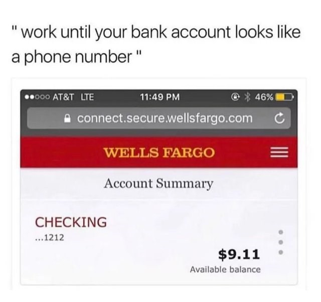 """funny joke - Text - """"work until your bank account looks like a phone number"""" 46% oo AT&T LTE 11:49 PM connect.secure.wellsfargo.com WELLS FARGO Account Summary CHECKING ...1212 $9.11 Available balance"""