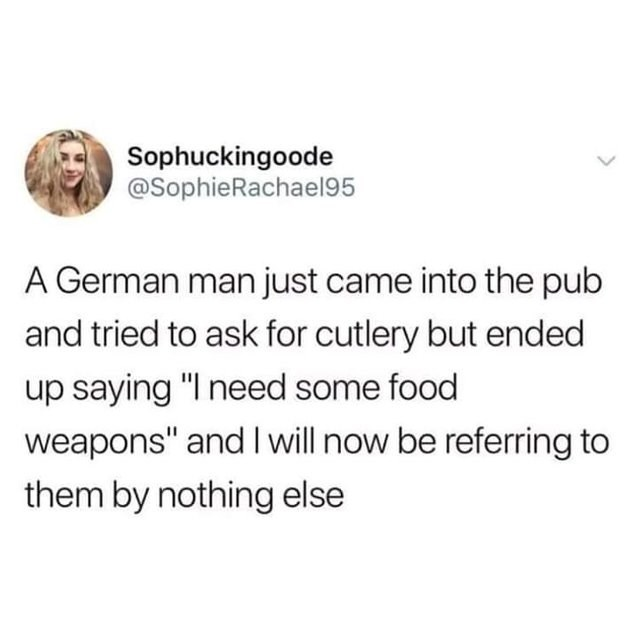 """funny joke - Text - Sophuckingoode @SophieRachael95 A German man just came into the pub and tried to ask for cutlery but ended up saying """"I need some food weapons"""" and I will now be referring to them by nothing else"""