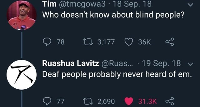 funny joke - Text - Tim @tmcgowa3 18 Sep. 18 Who doesn't know about blind people? 78 t 3,177 36K Ruashua Lavitz @Ruas... 19 Sep. 18 Deaf people probably never heard of em. 77 ti 2,690 31.3K