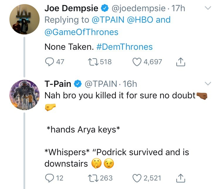 "Text - Joe Dempsie @joedempsie17h Replying to @TPAIN @HBO and @GameOfThrones None Taken. #DemThrones t2518 47 4,697 T-Pain@TPAIN 16h Nah bro you killed it for sure no doubt *hands Arya keys* *Whispers* ""Podrick survived and is downstairs L2263 12 2,521"