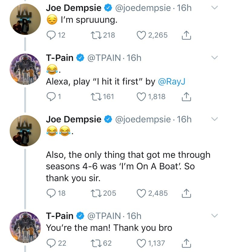 "Text - Joe Dempsie I'm spruuung @joedempsie 16h 12 t1218 2,265 T-Pain@TPAIN 16h Alexa, play ""I hit it first"" by @RayJ t161 1,818 Joe Dempsie @joedempsie 16h Also, the only thing that got me through seasons 4-6 was 'I'm On A Boat!. So thank you sir. t205 18 2,485 T-Pain @TPAIN 16h You're the man! Thank you bro 1,137 22 t162"
