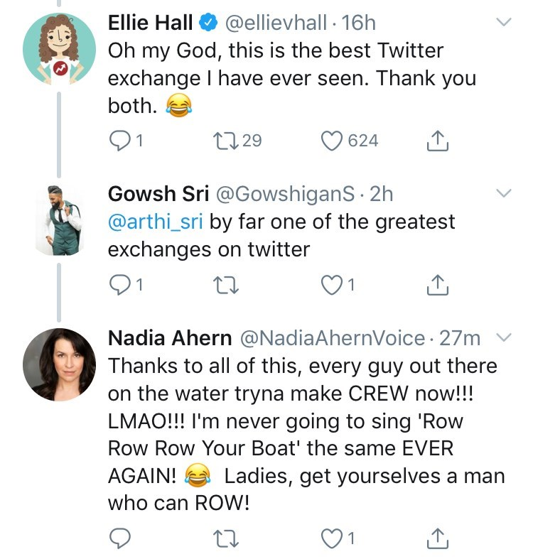 Text - Ellie Hall @ellievhall 16h Oh my God, this is the best Twitter exchange I have ever seen. Thank you both 91 L2.29 624 Gowsh Sri @GowshiganS 2h @arthi_sri by far one of the greatest exchanges on twitter 1 Nadia Ahern @NadiaAhernVoice 27m Thanks to all of this, every guy out there on the water tryna make CREW now!!! LMAO!!! I'm never going to sing 'Row Row Row Your Boat' the same EVER AGAIN! Ladies, get yourselves a man who can ROW! 1