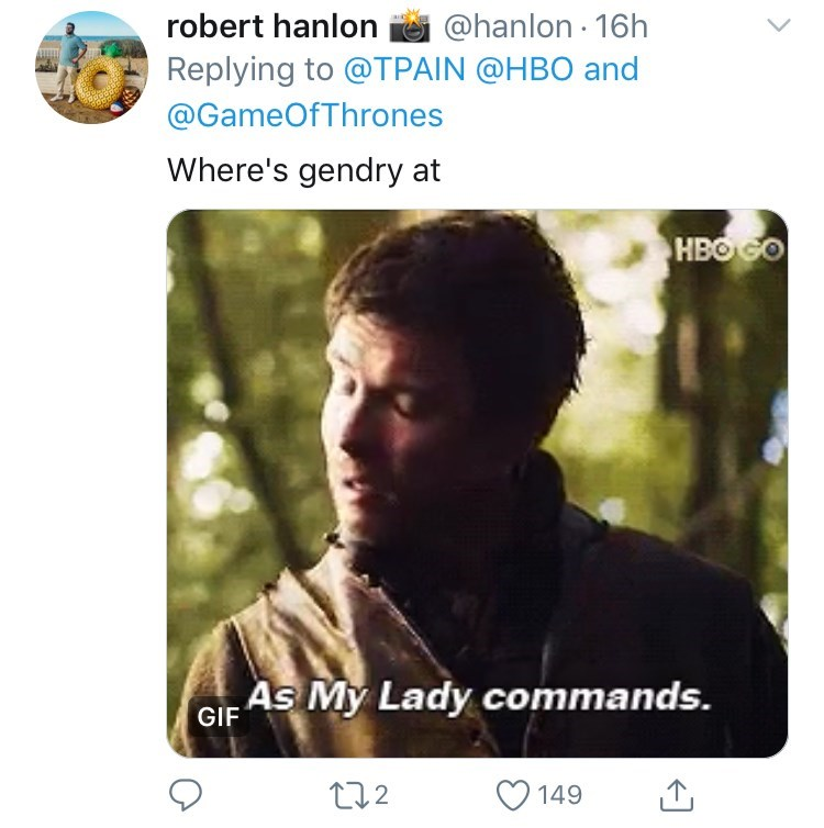Text - robert hanlon @hanlon 16h Replying to @TPAIN @HBO and @GameOfThrones Where's gendry at HBOGO GIF As My Lady commands. t2 149