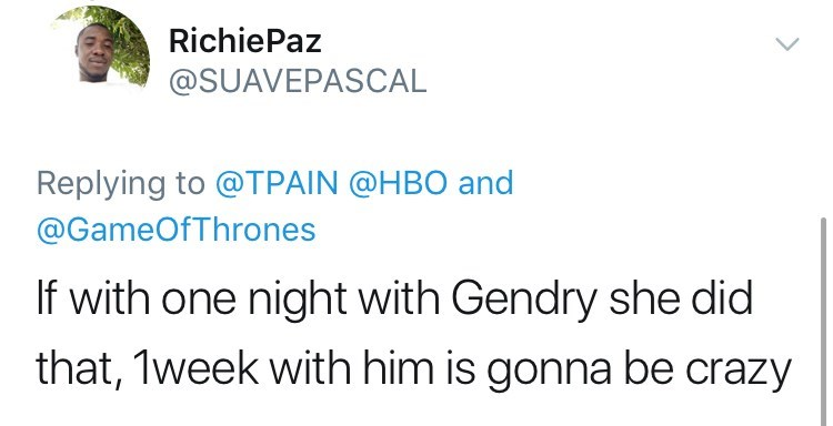 Text - Richie Paz @SUAVEPASCAL Replying to @TPAIN @HBO and @GameOfThrones If with one night with Gendry she did that, 1week with him is gonna be crazy