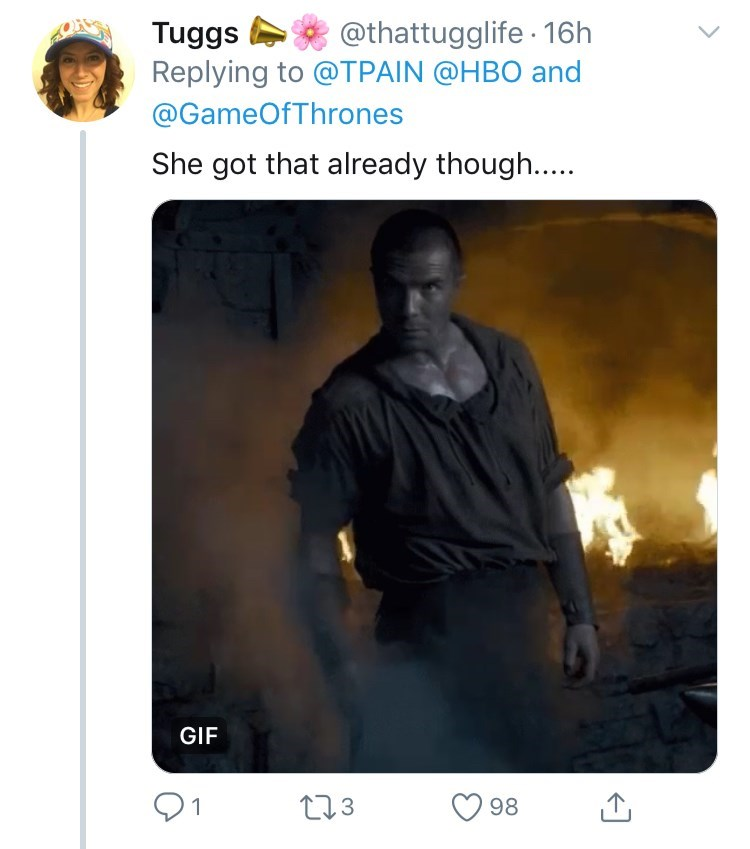 Text - @thattugglife 16h Tuggs Replying to @TPAIN @HBO and @GameOfThrones She got that already though.... GIF t3 98