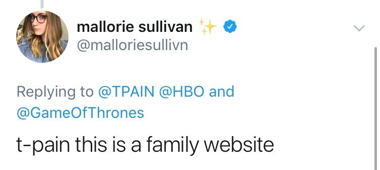 Text - mallorie sullivan @malloriesullivn Replying to @TPAIN @HBO and @GameOfThrones t-pain this is a family website