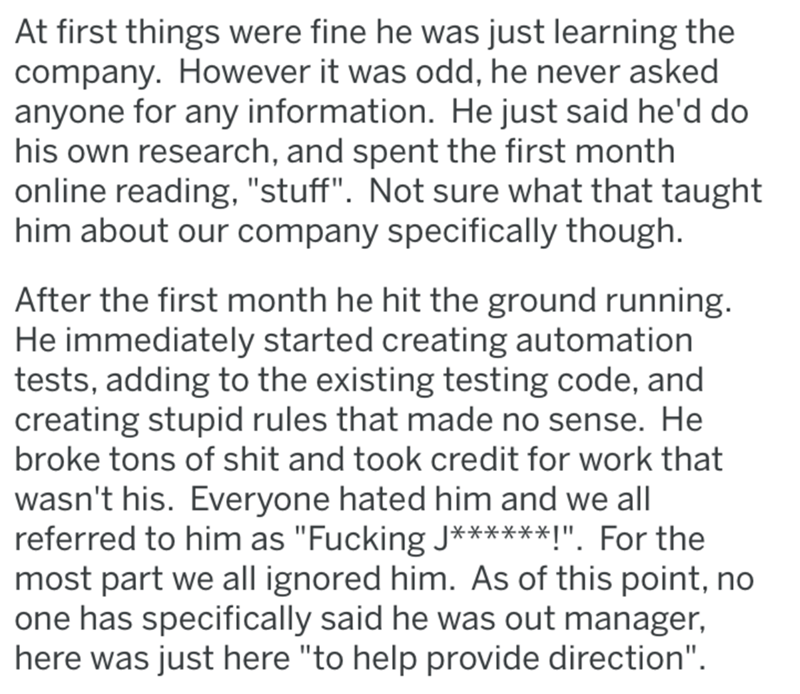 """Text - At first things were fine he was just learning the company. However it was odd, he never asked anyone for any information. He just said he'd do his own research, and spent the first month online reading, """"stuff"""". Not sure what that taught him about our company specifically though. After the first month he hit the ground running. He immediately started creating automation tests, adding to the existing testing code, and creating stupid rules that made no sense. He broke tons of shit and too"""