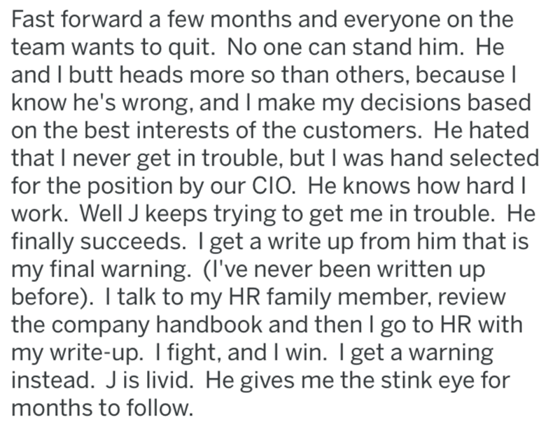 Text - Fast forward a few months and everyone on the team wants to quit. No one can stand him. He and I butt heads more so than others, because I know he's wrong, and I make my decisions based on the best interests of the customers. He hated that I never get in trouble, but I was hand selected for the position by our CIO. He knows how hard I work. Well J keeps trying to get me in trouble. He finally succeeds. I get a write up from him that is my final warning. (I've never been written up before)