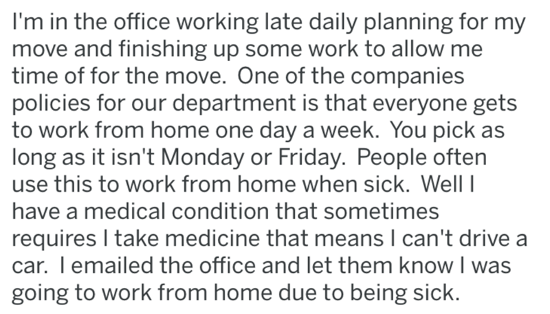 Text - I'm in the office working late daily planning for my move and finishing up some work to allow me time of for the move. One of the companies policies for our department is that everyone gets to work from home one day a week. You pick as long as it isn't Monday or Friday. People often use this to work from home when sick. Well have a medical condition that sometimes requires I take medicine that means I can't drive a car. I emailed the office and let them know I was going to work from home