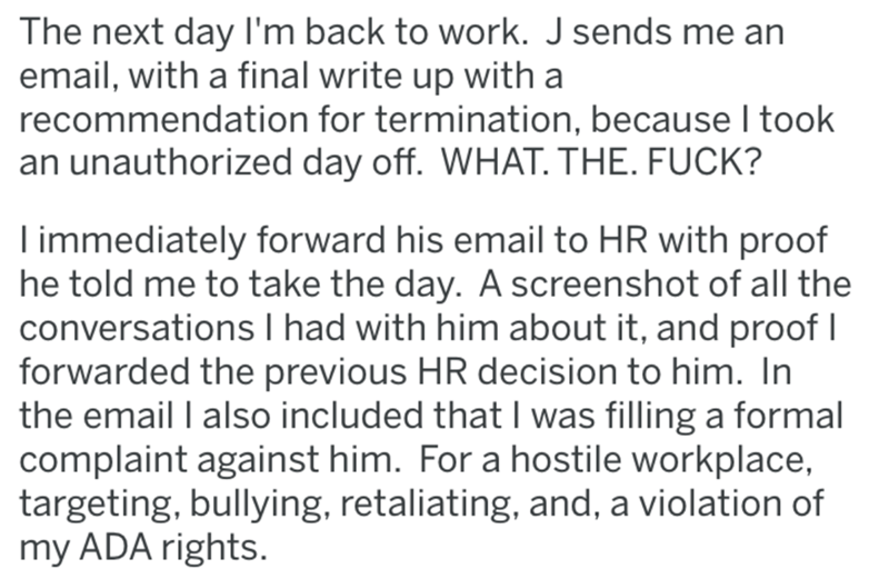 Text - The next day I'm back to work. J sends me an email, with a final write up with a recommendation for termination, because I took an unauthorized day off. WHAT. THE. FUCK? immediately forward his email to HR with proof he told me to take the day. A screenshot of all the conversations I had with him about it, and proof forwarded the previous HR decision to him. In the email I also included that I was filling a formal complaint against him. For a hostile workplace, targeting, bullying, retali