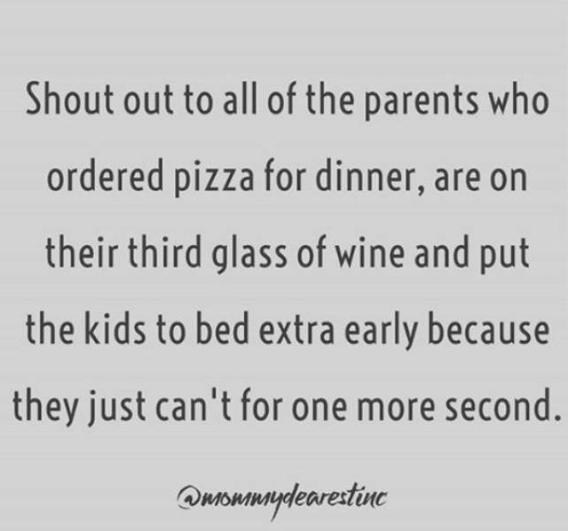 Text - Shout out to all of the parents who ordered pizza for dinner, are on their third glass of wine and put the kids to bed extra early because they just can't for one more second. Qnonmuydearestine