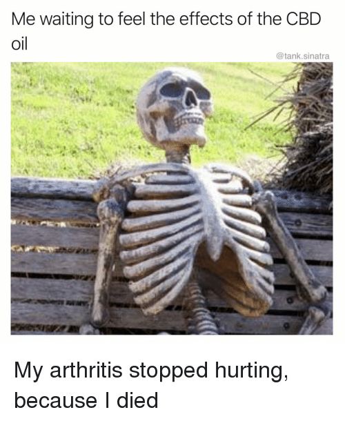 """Caption that reads, """"Me waiting to feel the effects of the CBD oil"""" above a photo of a skeleton and text below that reads, """"My arthritis stopped hurting, because I died"""""""