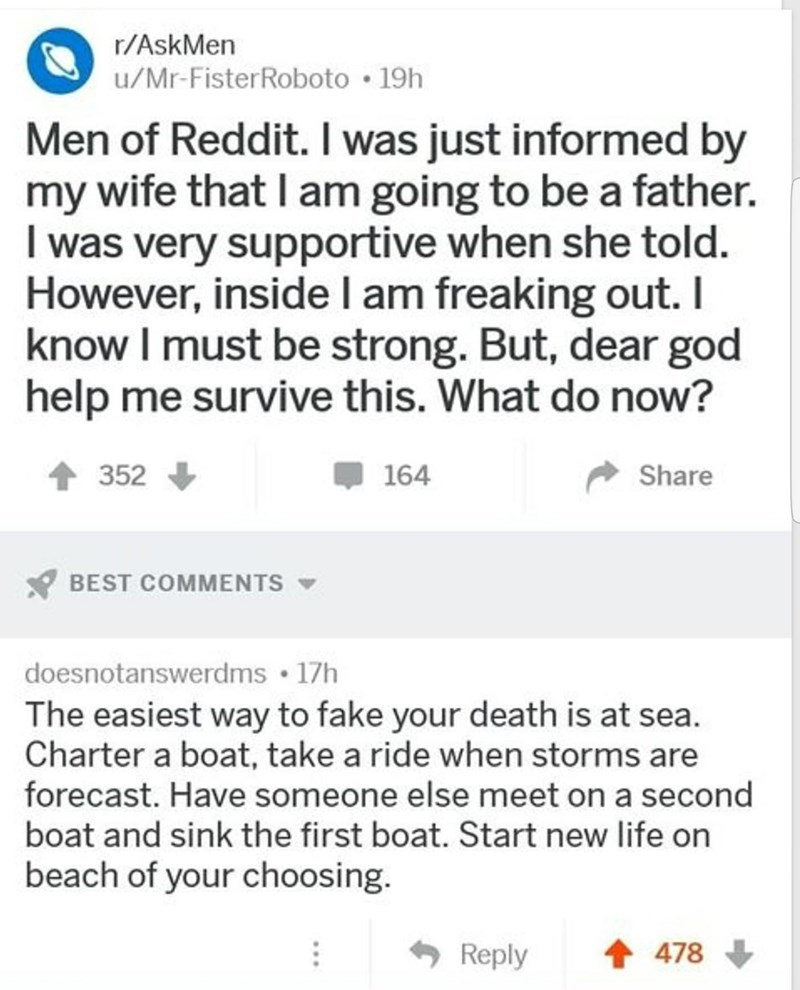 meme - Text - r/AskMen u/Mr-FisterRoboto 19h Men of Reddit. I was just informed by my wife that I am going to be a father. I was very supportive when she told. However, inside l am freaking out. I know I must be strong. But, dear god help me survive this. What do now? 352 164 Share BEST COMMENTS doesnotanswerdms 17h The easiest way to fake your death is at sea. Charter a boat, take a ride when storms are forecast. Have someone else meet on a second boat and sink the first boat. Start new life on