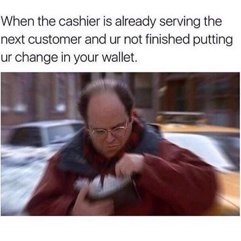 """Caption that reads, """"When the cashier is already serving the next customer and ur not finished putting ur change in your wallet"""" above a still of George Costanza from Seinfeld looking through his wallet"""