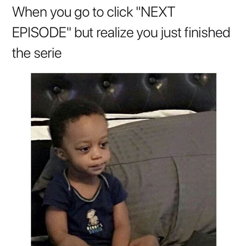 "meme - Text - When you go to click ""NEXT EPISODE"" but realize you just finished the serie"