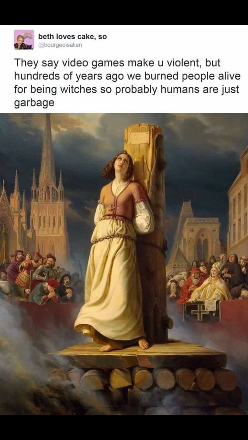 """Caption that reads, """"They say video games make you violent, but hundreds of years ago we burned people alive for being witches so probably humans are just garbage"""" above a painting of a woman about to be burned at the stake"""