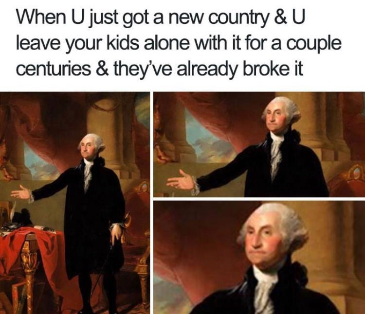 meme - Adaptation - When U just got a new country &U leave your kids alone with it for a couple centuries & they've already broke it