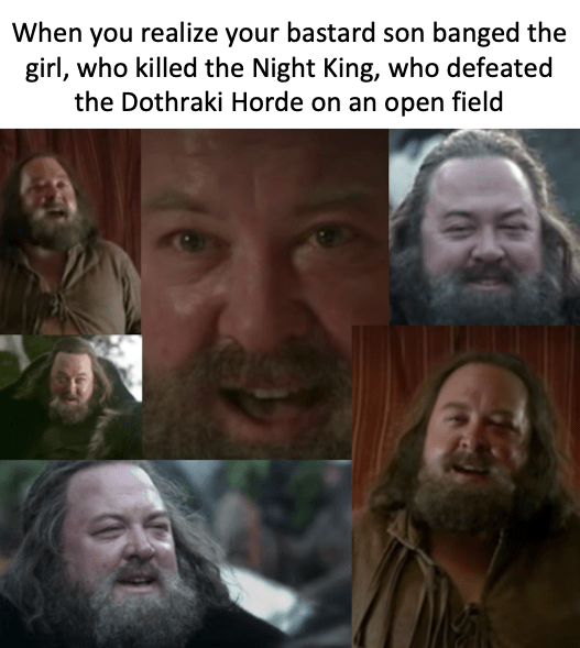 Facial expression - When you realize your bastard son banged the girl, who killed the Night King, who defeated the Dothraki Horde on an open field