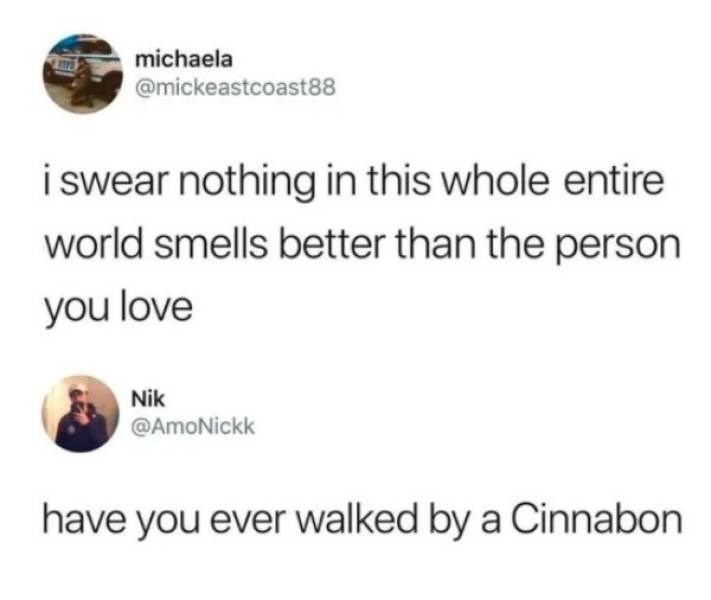 """Funny tweet that reads, """"I swear nothing in this whole entire world smells better than the person you love;"""" someone replies below, """"Have you ever walked by a Cinnabon"""""""