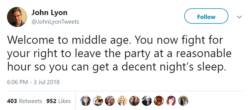 Text - John Lyon @JohnLyonTweets Follow Welcome to middle age. You now fight for your right to leave the party at a reasonable hour so you can get a decent night's sleep. 6:06 PM 3 Jul 2018 403 Retweets 952 Likes