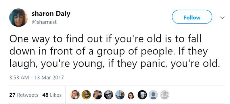 Text - sharon Daly Follow @sharniist One way to find out if you're old is to fall down in front of a group of people. If they laugh, you're young, if they panic, you're old. 3:53 AM - 13 Mar 2017 27 Retweets 48 Likes