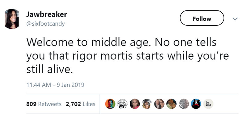 Text - Jawbreaker Follow @sixfootcandy Welcome to middle age. No one tells you that rigor mortis starts while you're still alive. 11:44 AM - 9 Jan 2019 be kind 809 Retweets 2,702 Likes