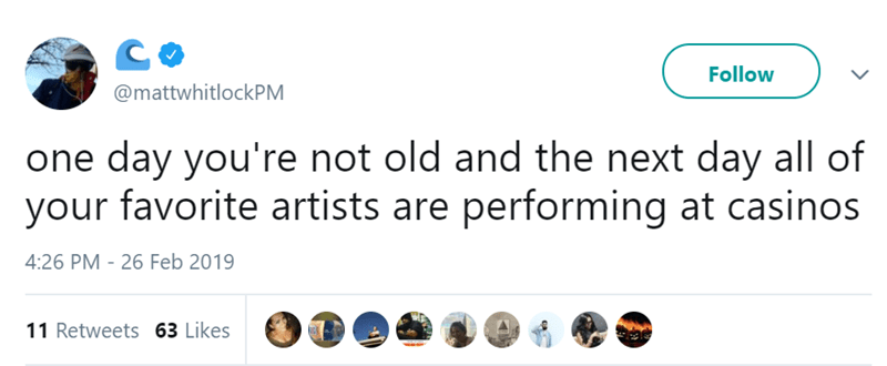 Product - Follow @mattwhitlockPM one day you're not old and the next day all of your favorite artists are performing at casinos 4:26 PM 26 Feb 2019 11 Retweets 63 Likes